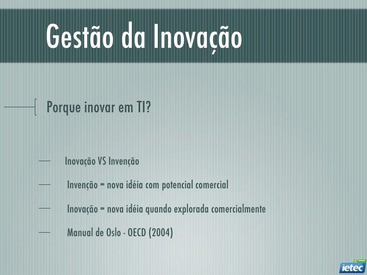 Gestão da InovaçãoPorque inovar em TI?   Inovação VS Invenção   Invenção = nova idéia com potencial comercial   Inovação =...