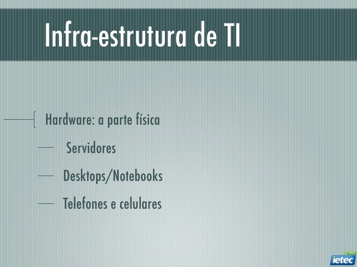 Infra-estrutura de TIHardware: a parte física    Servidores   Desktops/Notebooks   Telefones e celulares