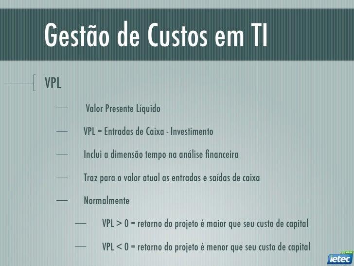 Gestão de Custos em TIVPL      Valor Presente Líquido      VPL = Entradas de Caixa - Investimento      Inclui a dimensão t...
