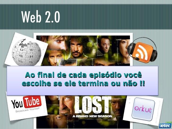 Web 2.0  Integração de mídia Ao final de cada episódio vocêescolhe se ele termina ou não !!