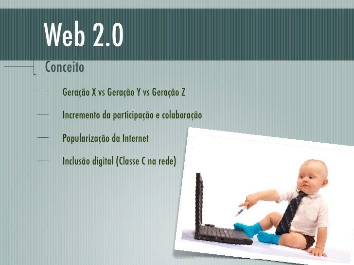 Web 2.0Conceito   Geração X vs Geração Y vs Geração Z   Incremento da participação e colaboração   Popularização da Intern...