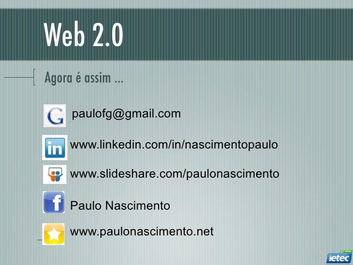 Web 2.0Agora é assim ...     paulofg@gmail.com     www.linkedin.com/in/nascimentopaulo     www.slideshare.com/paulonascime...