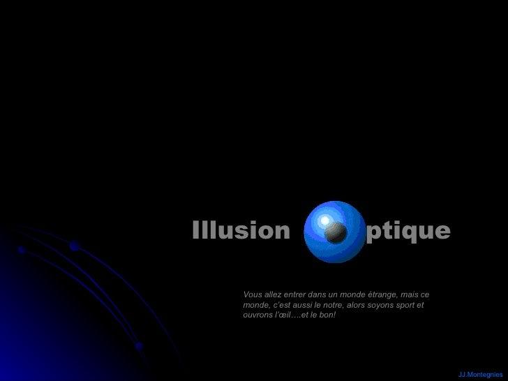 JJ.Montegnies Illusion  ptique Vous allez entrer dans un monde étrange, mais ce monde, c'est aussi le notre, alors soyons ...