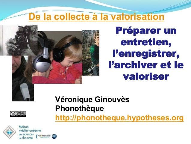 De la collecte à la valorisation Préparer un entretien, l'enregistrer, l'archiver et le valoriser Véronique Ginouvès Phono...