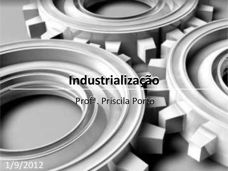 Industrialização            Profª. Priscila Porto1/9/2012