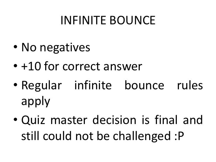 INFINITE BOUNCE• No negatives• +10 for correct answer• Regular infinite bounce rules  apply• Quiz master decision is final...