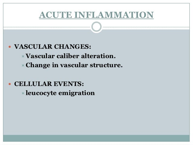 ACUTE INFLAMMATION VASCULAR CHANGES:   Vascular caliber alteration.   Change in vascular structure. CELLULAR EVENTS:  ...