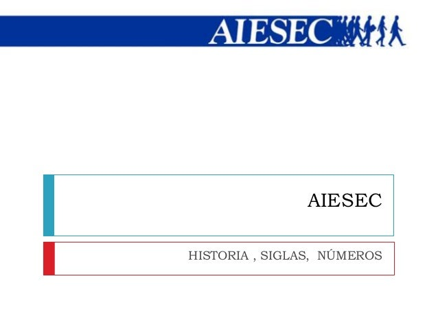 AIESEC HISTORIA , SIGLAS, NÚMEROS