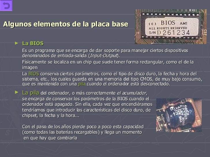 Algunos elementos de la placa base <ul><li>La BIOS   </li></ul><ul><li>Es un programa que se encarga de dar soporte para m...