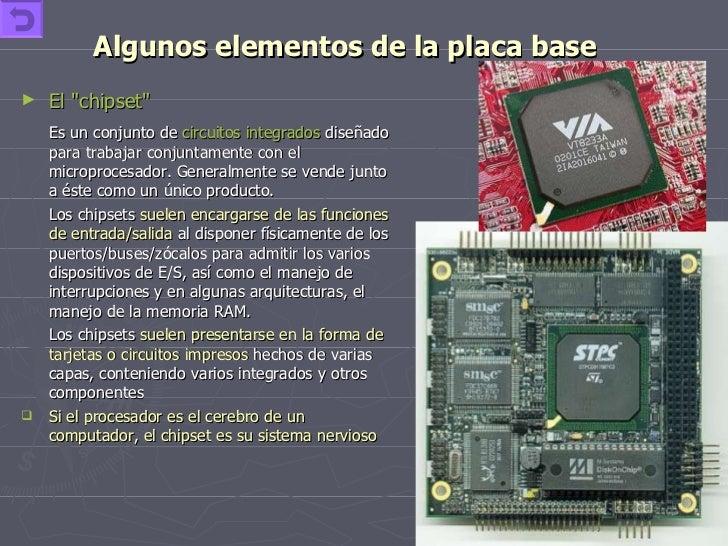 Algunos elementos de la placa base <ul><li>El &quot;chipset&quot;   </li></ul><ul><li>Es un conjunto de  circuitos integra...