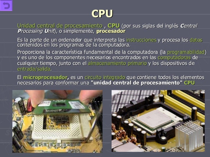 CPU <ul><li>Unidad central de procesamiento  ,  CPU   (por sus siglas del inglés  C entral  P rocessing  U nit ), o simple...
