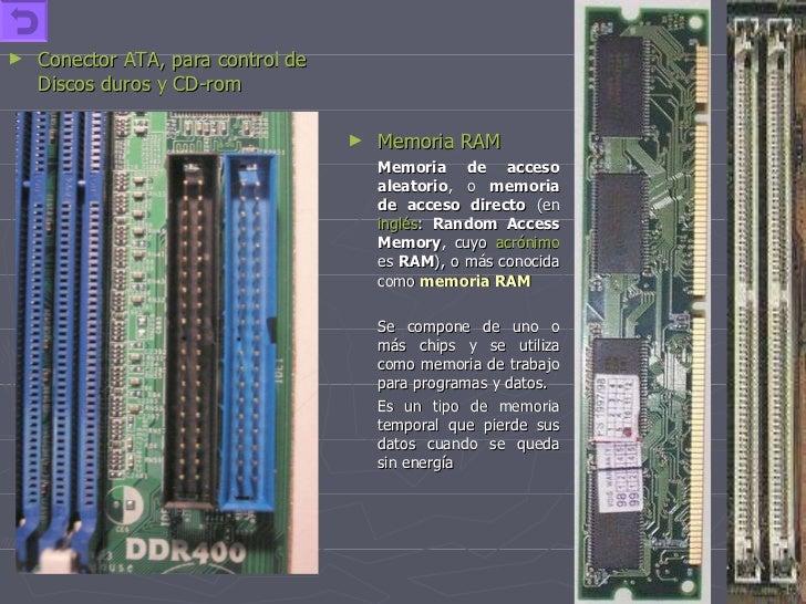 <ul><li>Conector ATA, para control de Discos duros y CD-rom </li></ul><ul><li>Memoria RAM </li></ul><ul><li>Memoria de acc...