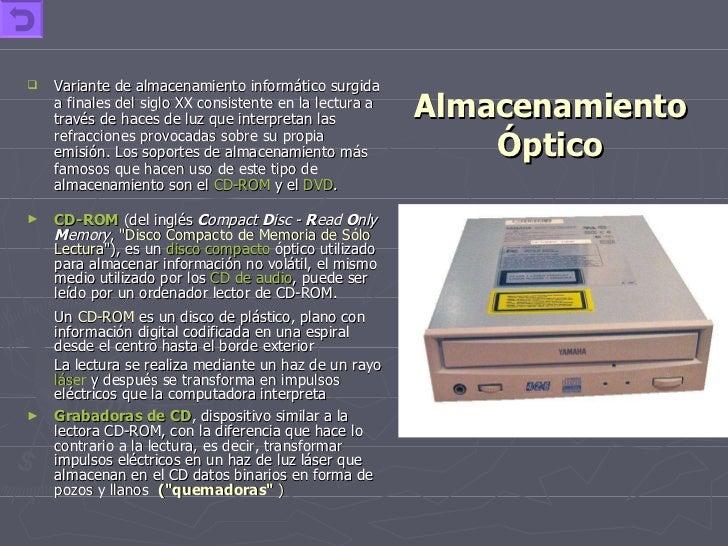 Almacenamiento Óptico <ul><li>Variante de almacenamiento informático surgida a finales del siglo XX consistente en la lect...