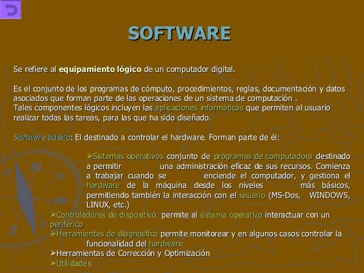 SOFTWARE <ul><li>Se refiere al  equipamiento lógico  de un computador digital. </li></ul><ul><li>Es el conjunto de los pro...