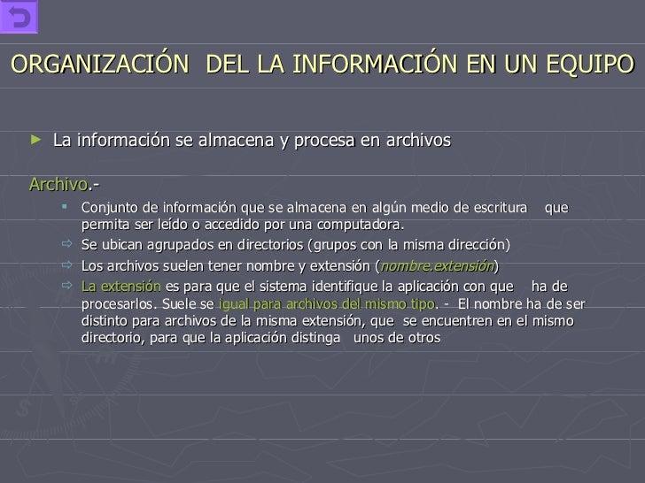 ORGANIZACIÓN  DEL LA INFORMACIÓN EN UN EQUIPO <ul><li>La información se almacena y procesa en archivos </li></ul><ul><li>A...