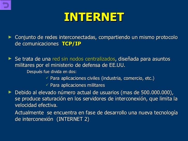 INTERNET <ul><li>Conjunto de redes interconectadas, compartiendo un mismo protocolo de comunicaciones  TCP/IP </li></ul><u...