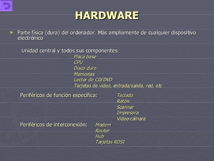 HARDWARE <ul><li>Parte física (dura) del ordenador. Más ampliamente de cualquier dispositivo electrónico  </li></ul><ul><u...