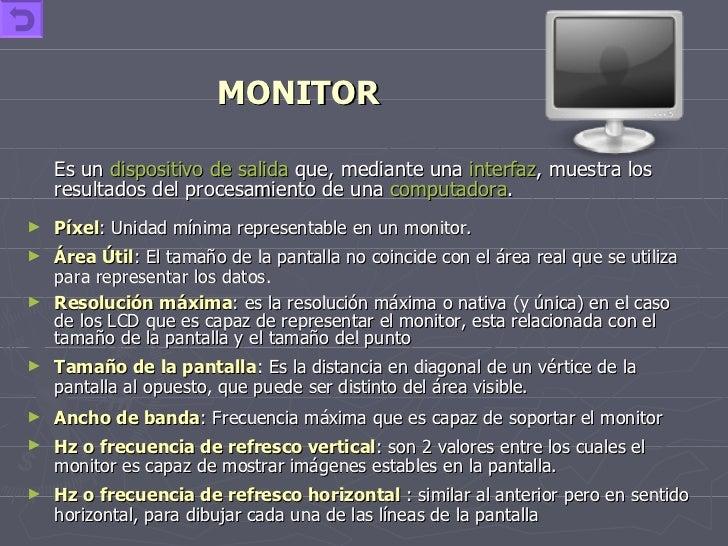 MONITOR <ul><li>Es un  dispositivo de salida  que, mediante una  interfaz , muestra los resultados del procesamiento de un...