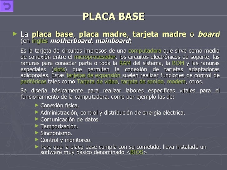 PLACA BASE <ul><li>La  placa base ,  placa madre ,  tarjeta madre  o  board   (en  inglés   motherboard ,  mainboard ) </l...