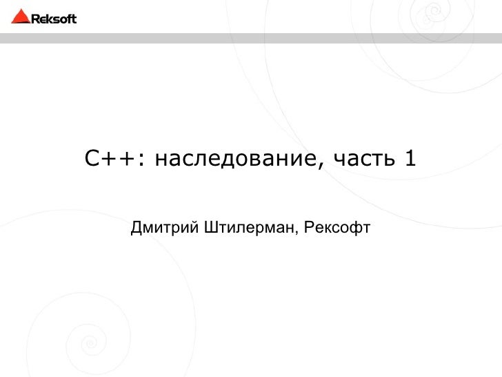 C++ : наследование, часть 1 Дмитрий Штилерман, Рексофт