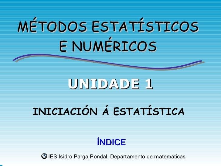 MÉTODOS ESTATÍSTICOS    E NUMÉRICOS          UNIDADE 1 INICIACIÓN Á ESTATÍSTICA                     ÍNDICE   IES Isidro Pa...