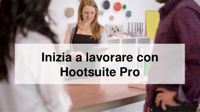 Inizia a lavorare con  Hootsuite Pro
