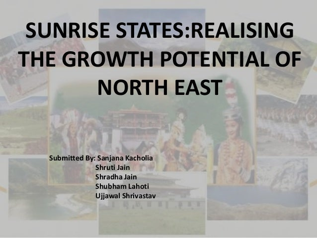 SUNRISE STATES:REALISING THE GROWTH POTENTIAL OF NORTH EAST Submitted By: Sanjana Kacholia Shruti Jain Shradha Jain Shubha...