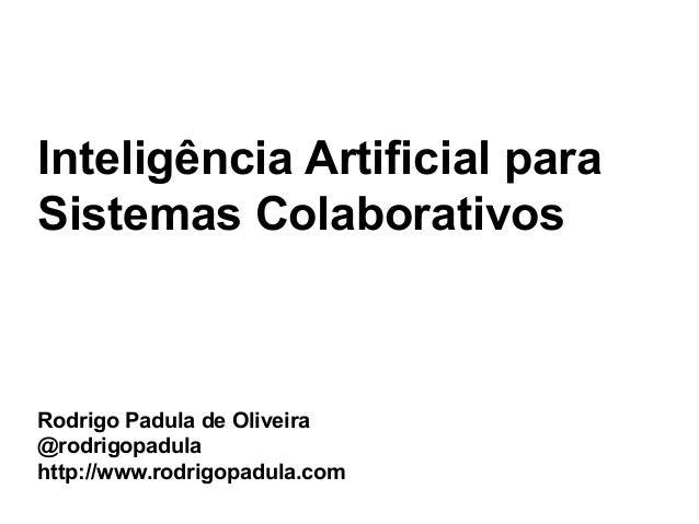 Inteligência Artificial paraSistemas ColaborativosRodrigo Padula de Oliveira@rodrigopadulahttp://www.rodrigopadula.com