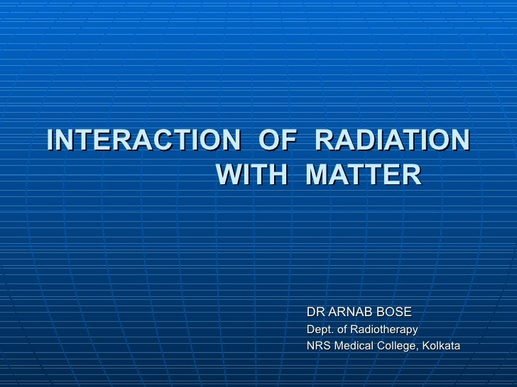 INTERACTION OF RADIATION          WITH MATTER              DR ARNAB BOSE              Dept. of Radiotherapy              N...
