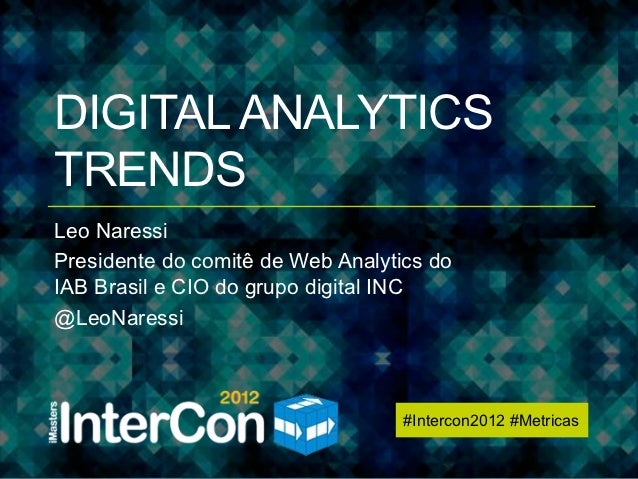 #Intercon2012 #MetricasDIGITAL ANALYTICSTRENDSLeo NaressiPresidente do comitê de Web Analytics doIAB Brasil e CIO do grupo...