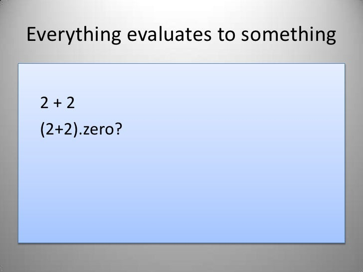Everything evaluates to something<br />2 + 2<br />(2+2).zero?<br />