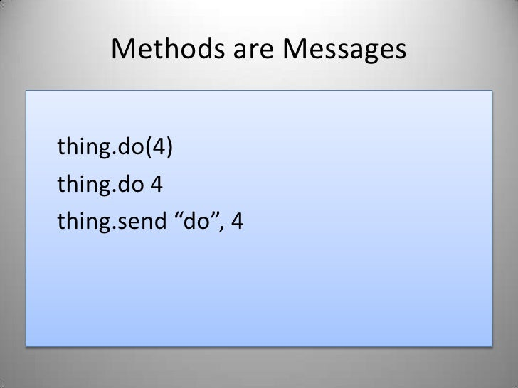 """Methods are Messages<br />thing.do(4)<br />thing.do 4<br />thing.send """"do"""", 4<br />"""