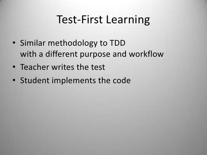 Test-First Learning<br />Similar methodology to TDDwith a different purpose and workflow<br />Teacher writes the test<br /...