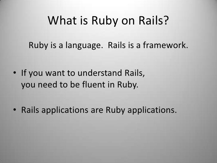 What is Ruby on Rails?<br />Ruby is a language.  Rails is a framework.<br />If you want to understand Rails, you need to b...