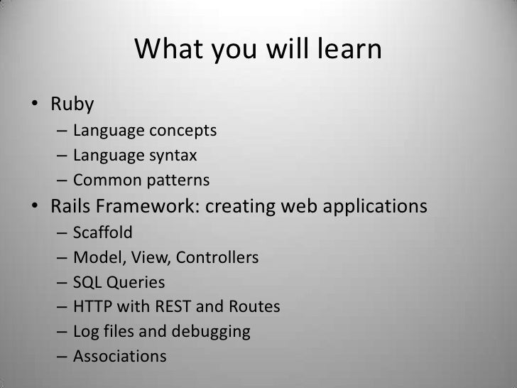 What you will learn<br />Ruby<br />Language concepts<br />Language syntax<br />Common patterns<br />Rails Framework: creat...