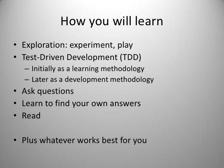 How you will learn<br />Exploration: experiment, play<br />Test-Driven Development (TDD)<br />Initially as a learning meth...