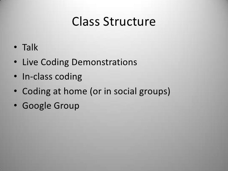 Class Structure<br />Talk<br />Live Coding Demonstrations<br />In-class coding<br />Coding at home (or in social groups)<b...