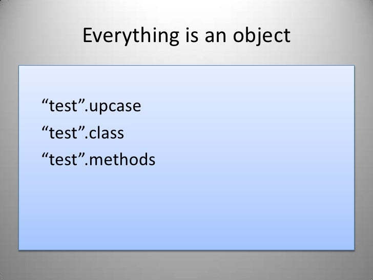 """Everything is an object<br />""""test"""".upcase<br />""""test"""".class<br />""""test"""".methods<br />"""
