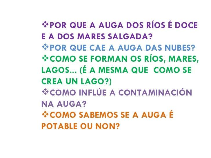 <ul><li>POR QUE A AUGA DOS RÍOS É DOCE E A DOS MARES SALGADA? </li></ul><ul><li>POR QUE CAE A AUGA DAS NUBES? </li></ul><u...