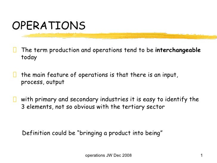 OPERATIONS <ul><li>The term production and operations tend to be  interchangeable  today </li></ul><ul><li>the main featur...
