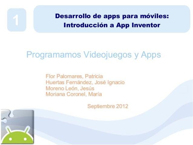 1  Desarrollo de apps para móviles: Introducción a App Inventor  Programamos Videojuegos y Apps Flor Palomares, Patricia H...