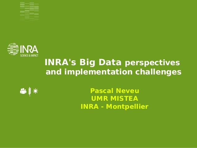 INRA's Big Data perspectives and implementation challenges Pascal Neveu UMR MISTEA INRA - Montpellier