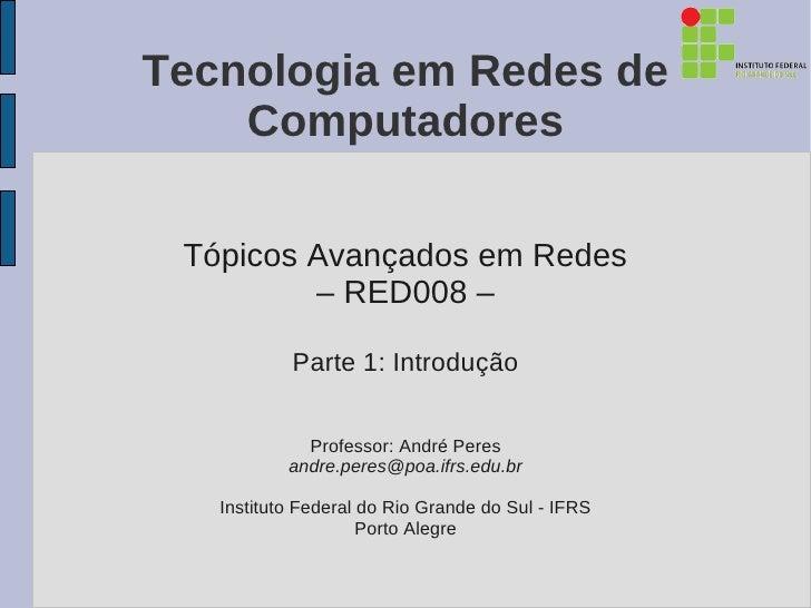Tecnologia em Redes de    Computadores Tópicos Avançados em Redes         – RED008 –           Parte 1: Introdução        ...
