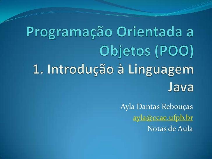Programação Orientada a Objetos (POO)1. Introdução à Linguagem Java<br />Ayla Dantas Rebouças<br />ayla@ccae.ufpb.br<br />...