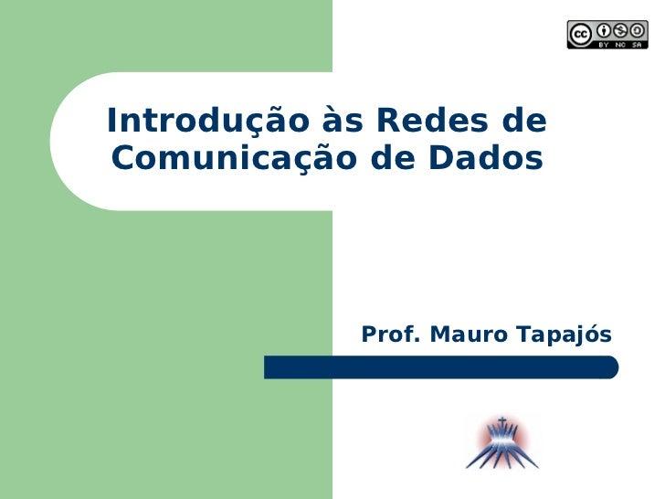 Introdução às Redes de Comunicação de Dados Prof. Mauro Tapajós