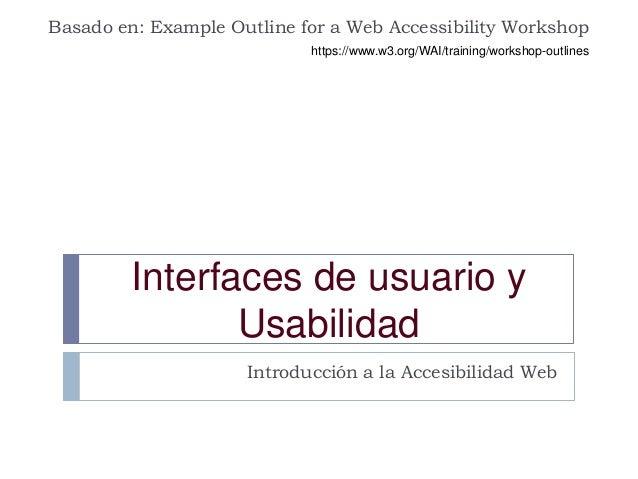 Interfaces de usuario y Usabilidad Introducción a la Accesibilidad Web Basado en: Example Outline for a Web Accessibility ...