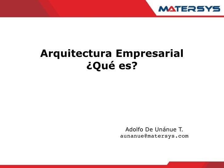 Arquitectura Empresarial ¿Qué es? Adolfo De Unánue T. [email_address]