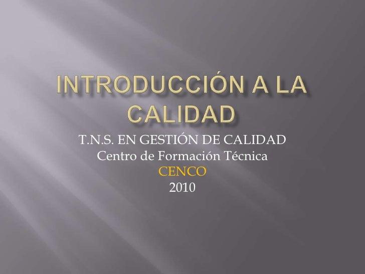 Introducción a la Calidad<br />T.N.S. EN GESTIÓN DE CALIDAD<br />Centro de Formación Técnica<br />CENCO<br />2010<br />