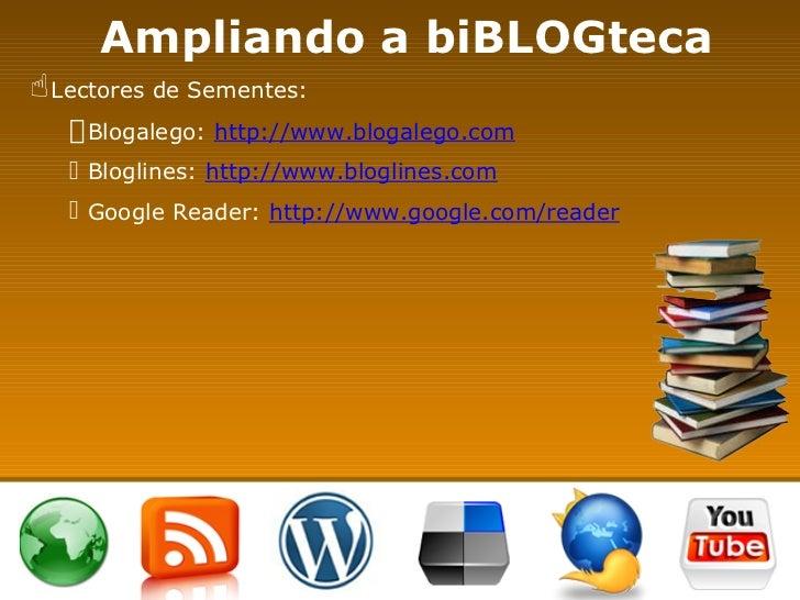 Ampliando a biBLOGteca <ul><li>Lectores de Sementes: </li></ul><ul><ul><li>Blogalego:  http://www.blogalego.com </li></ul>...