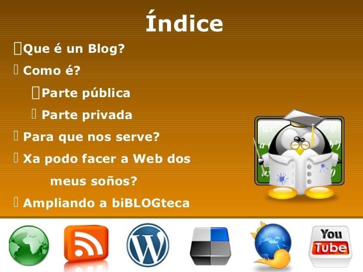 Índice <ul><li>Que é un Blog? </li></ul><ul><li>Como é? </li></ul><ul><ul><li>Parte pública </li></ul></ul><ul><ul><li>Par...